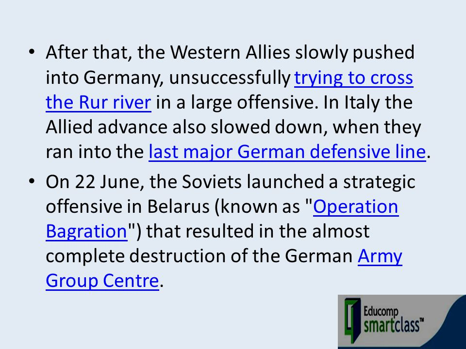 After that, the Western Allies slowly pushed into Germany, unsuccessfully trying to cross the Rur river in a large offensive. In Italy the Allied adva