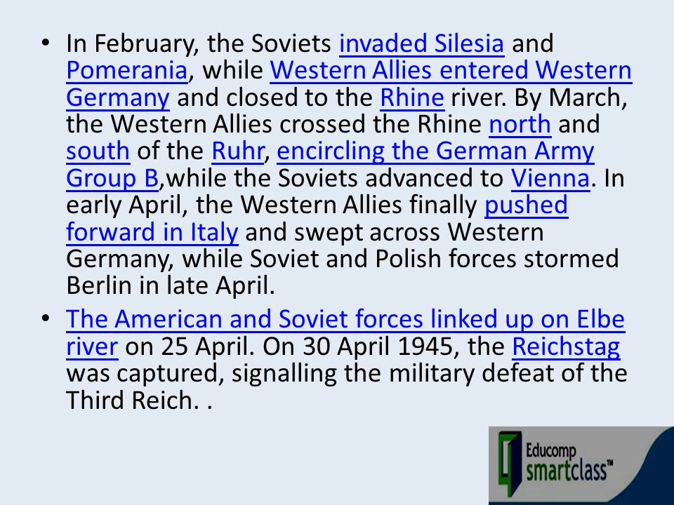 In February, the Soviets invaded Silesia and Pomerania, while Western Allies entered Western Germany and closed to the Rhine river. By March, the West