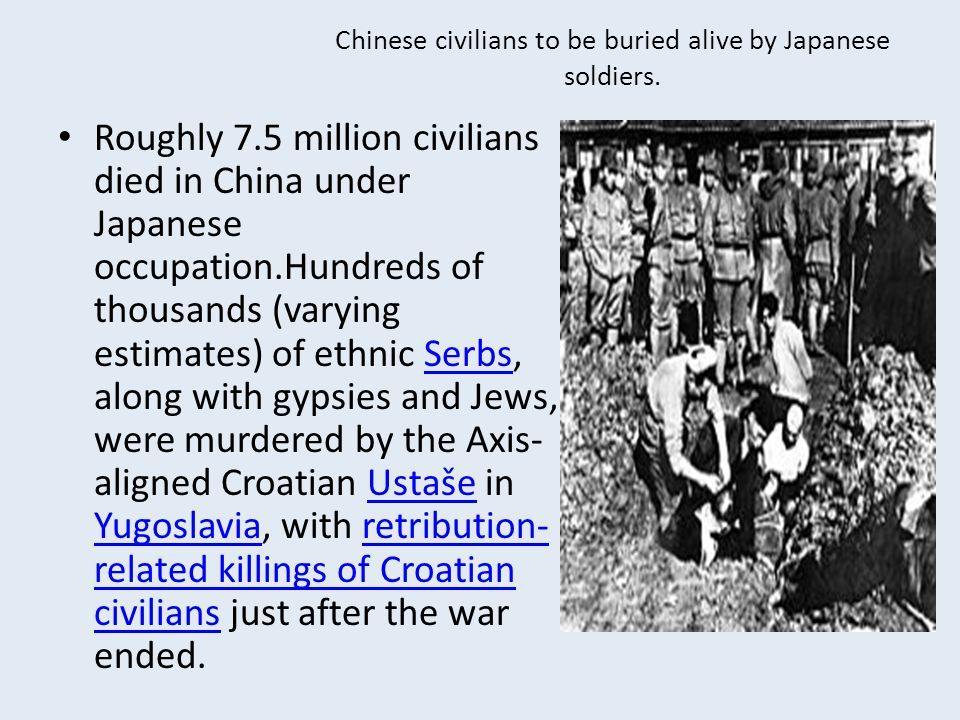 Chinese civilians to be buried alive by Japanese soldiers. Roughly 7.5 million civilians died in China under Japanese occupation.Hundreds of thousands