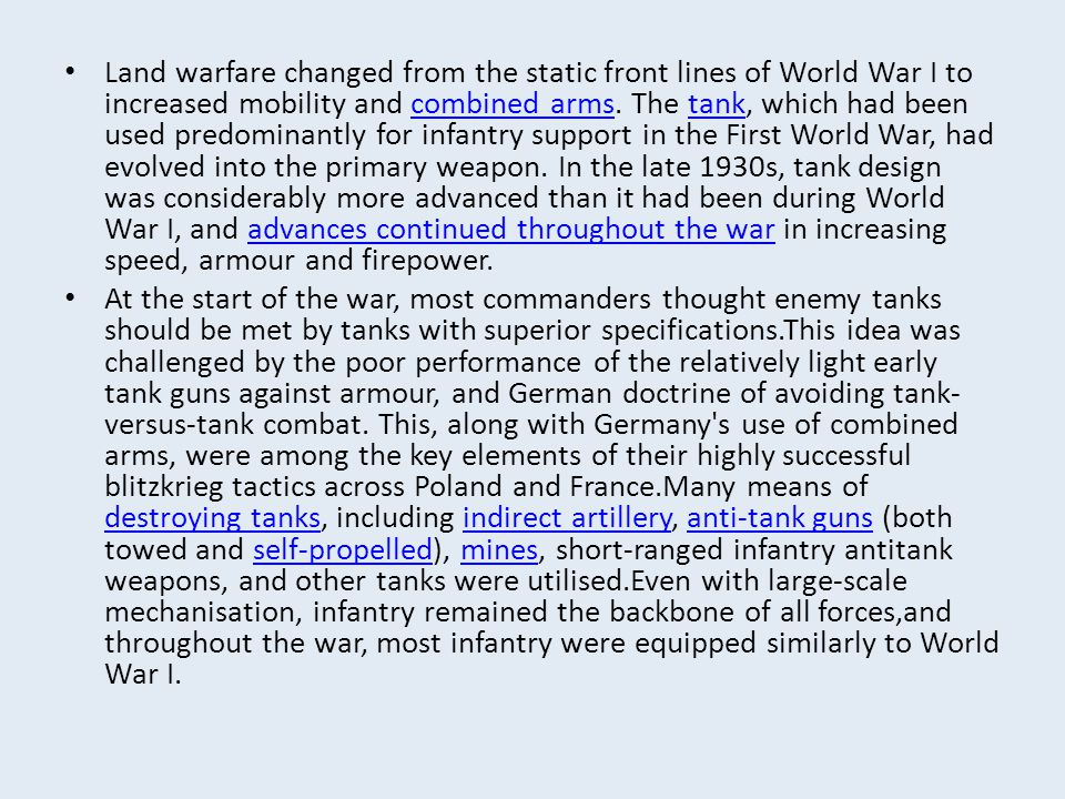 Land warfare changed from the static front lines of World War I to increased mobility and combined arms. The tank, which had been used predominantly f