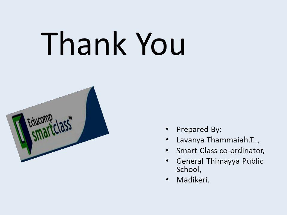 Thank You Prepared By: Lavanya Thammaiah.T., Smart Class co-ordinator, General Thimayya Public School, Madikeri.
