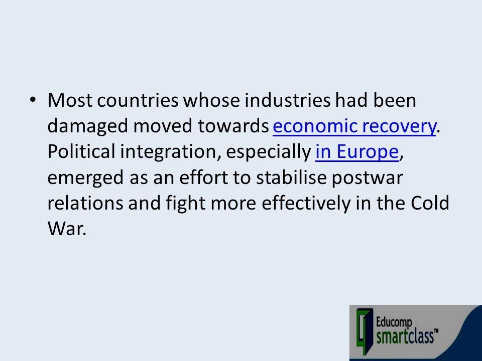 Most countries whose industries had been damaged moved towards economic recovery. Political integration, especially in Europe, emerged as an effort to