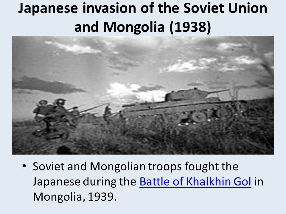 Japanese invasion of the Soviet Union and Mongolia (1938) Soviet and Mongolian troops fought the Japanese during the Battle of Khalkhin Gol in Mongoli