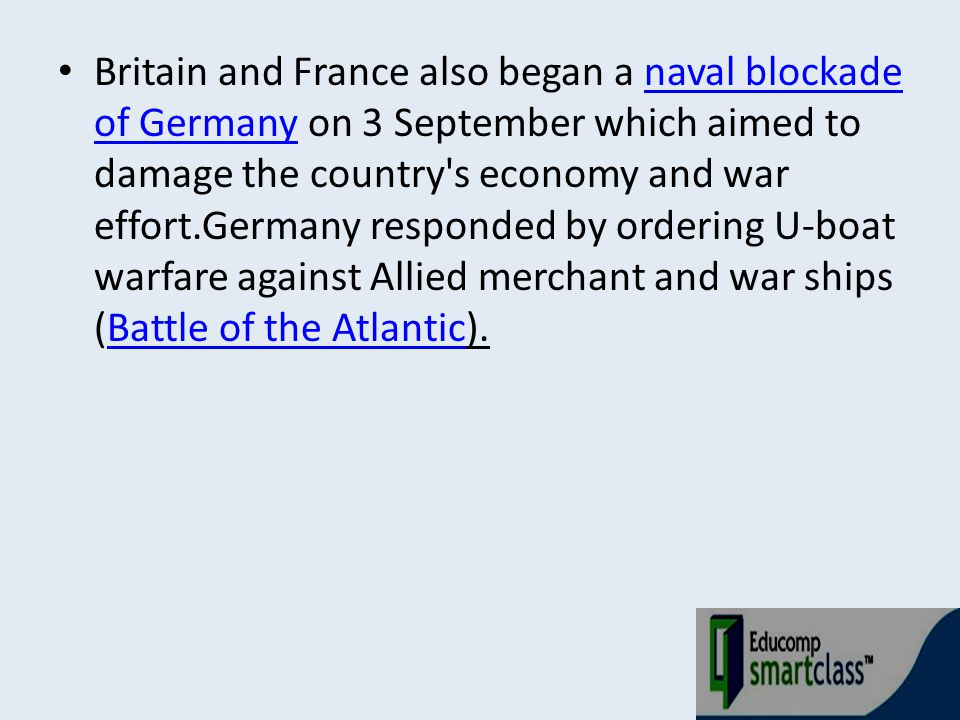 Britain and France also began a naval blockade of Germany on 3 September which aimed to damage the country's economy and war effort.Germany responded