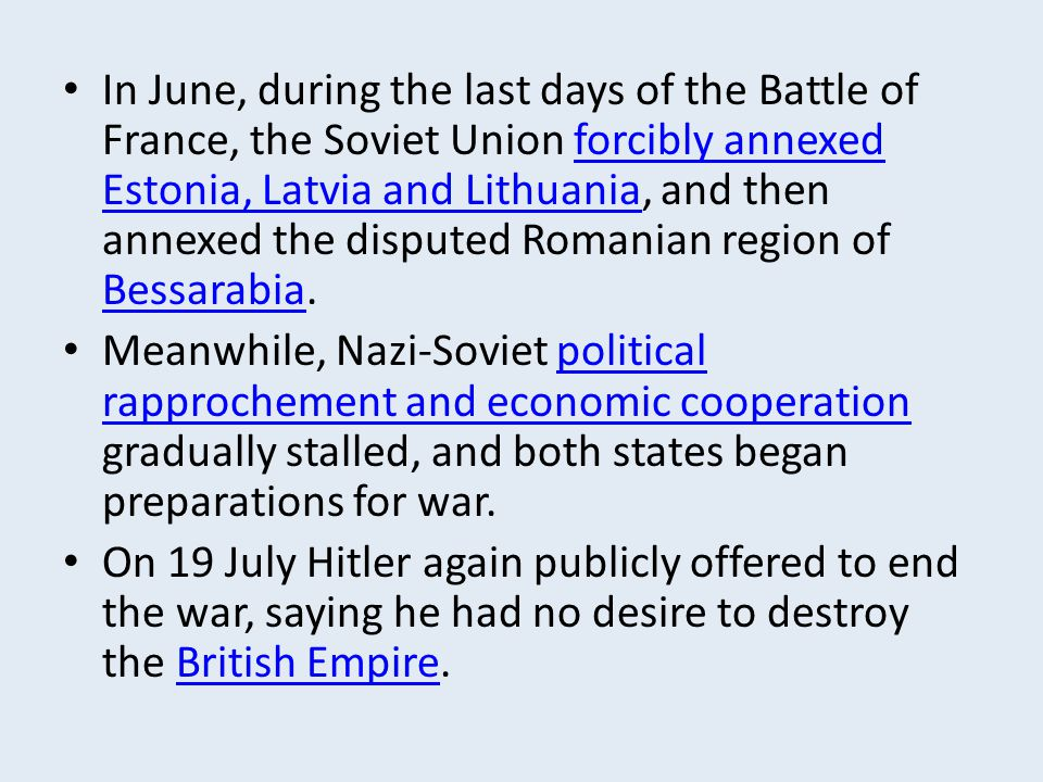 In June, during the last days of the Battle of France, the Soviet Union forcibly annexed Estonia, Latvia and Lithuania, and then annexed the disputed