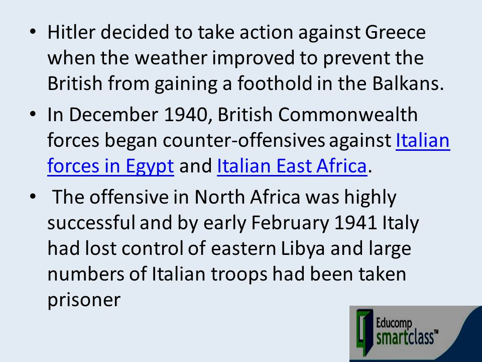 Hitler decided to take action against Greece when the weather improved to prevent the British from gaining a foothold in the Balkans. In December 1940