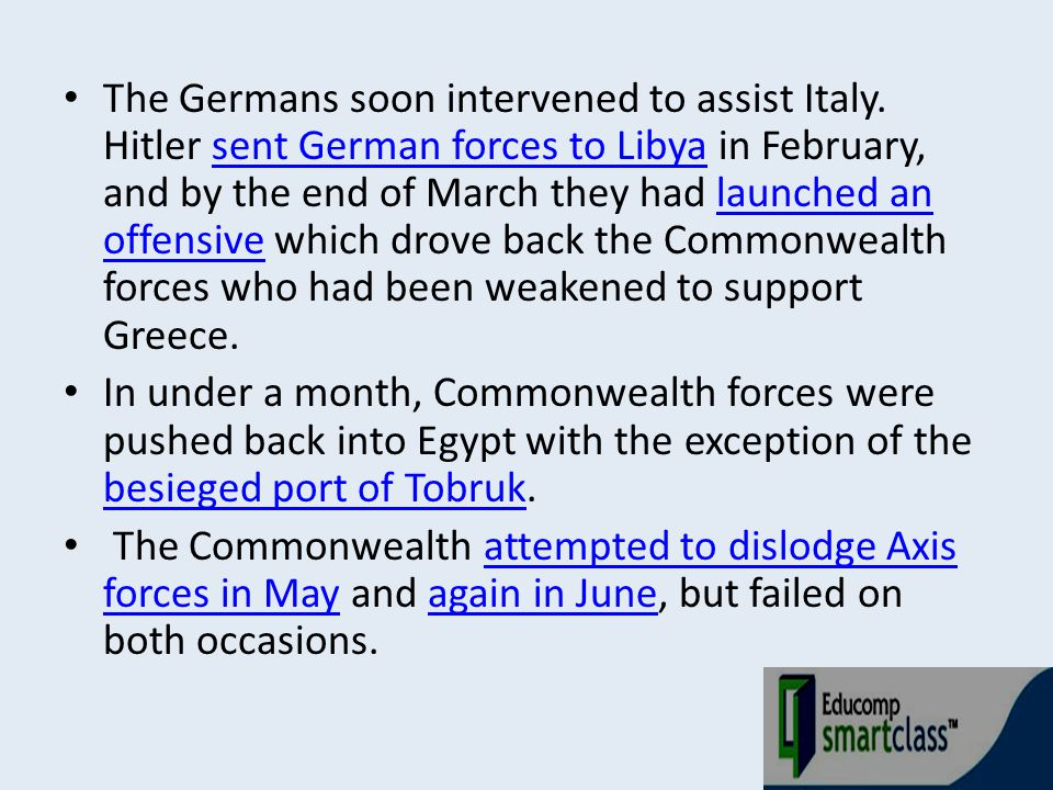 The Germans soon intervened to assist Italy. Hitler sent German forces to Libya in February, and by the end of March they had launched an offensive wh