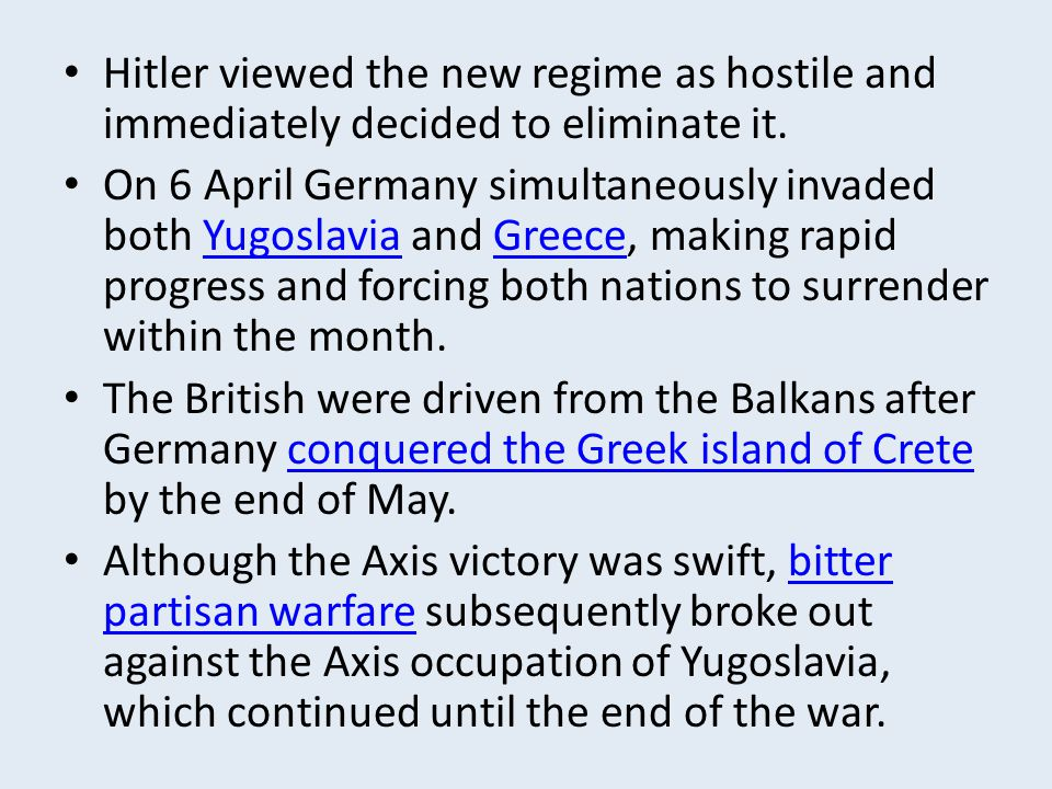 Hitler viewed the new regime as hostile and immediately decided to eliminate it. On 6 April Germany simultaneously invaded both Yugoslavia and Greece,