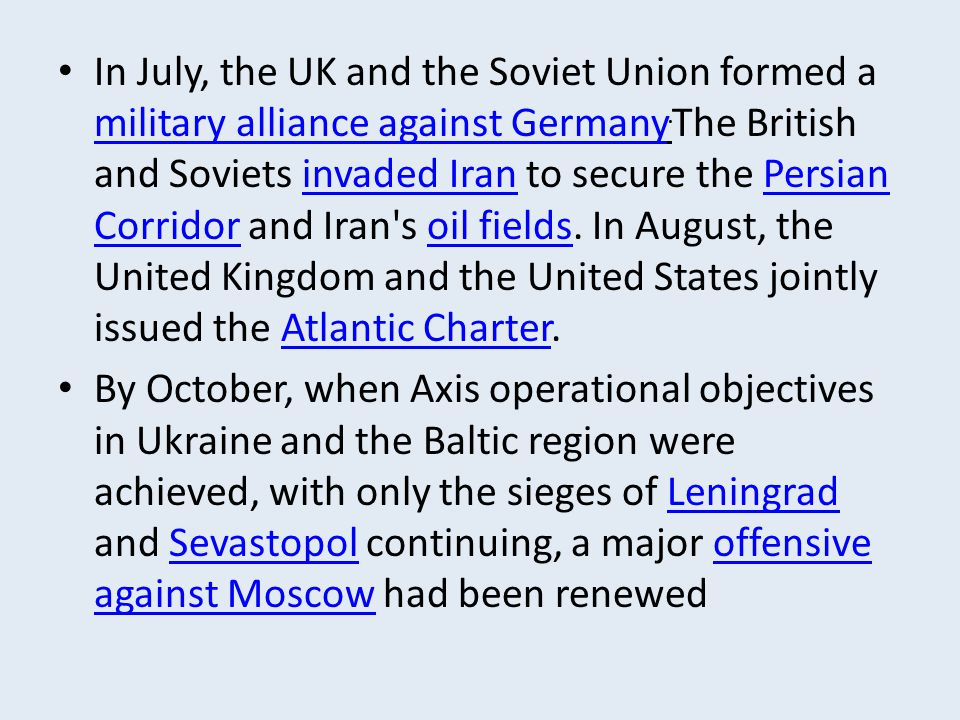 In July, the UK and the Soviet Union formed a military alliance against Germany. The British and Soviets invaded Iran to secure the Persian Corridor a