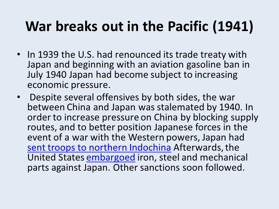War breaks out in the Pacific (1941) In 1939 the U.S. had renounced its trade treaty with Japan and beginning with an aviation gasoline ban in July 19