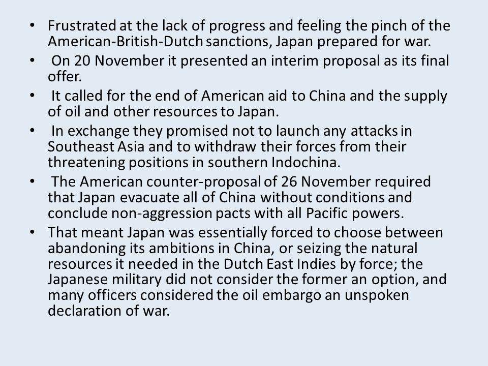 Frustrated at the lack of progress and feeling the pinch of the American-British-Dutch sanctions, Japan prepared for war. On 20 November it presented