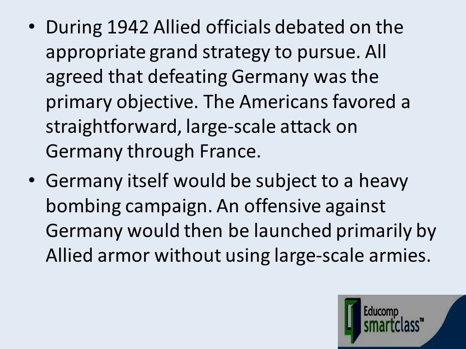 During 1942 Allied officials debated on the appropriate grand strategy to pursue. All agreed that defeating Germany was the primary objective. The Ame
