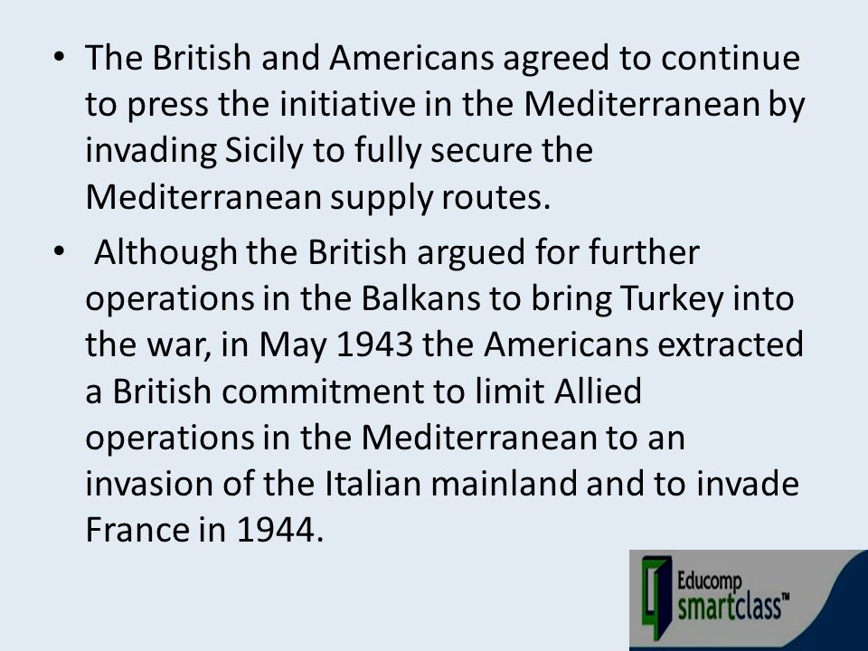 The British and Americans agreed to continue to press the initiative in the Mediterranean by invading Sicily to fully secure the Mediterranean supply