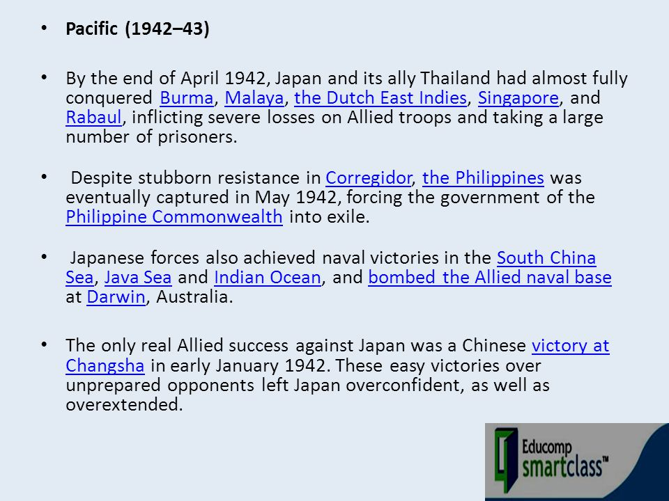 Pacific (1942–43) By the end of April 1942, Japan and its ally Thailand had almost fully conquered Burma, Malaya, the Dutch East Indies, Singapore, an