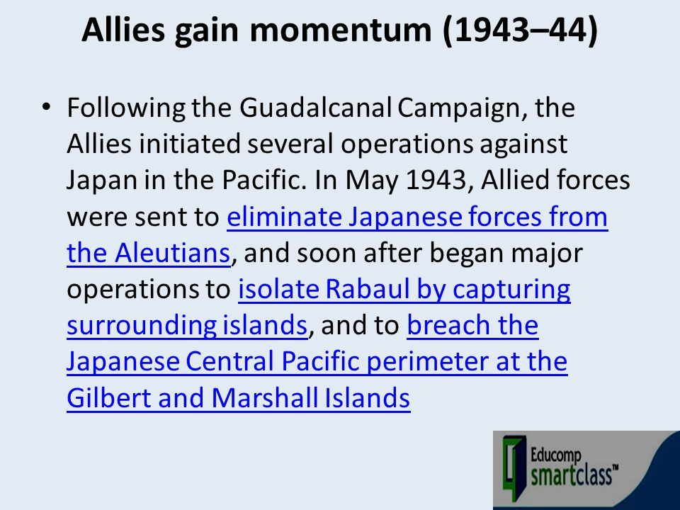 Allies gain momentum (1943–44) Following the Guadalcanal Campaign, the Allies initiated several operations against Japan in the Pacific. In May 1943,