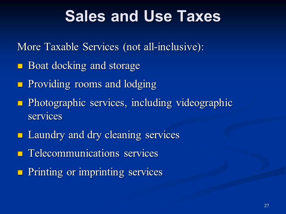 Sales and Use Taxes More Taxable Services (not all-inclusive): Boat docking and storage Boat docking and storage Providing rooms and lodging Providing rooms and lodging Photographic services, including videographic services Photographic services, including videographic services Laundry and dry cleaning services Laundry and dry cleaning services Telecommunications services Telecommunications services Printing or imprinting services Printing or imprinting services 27