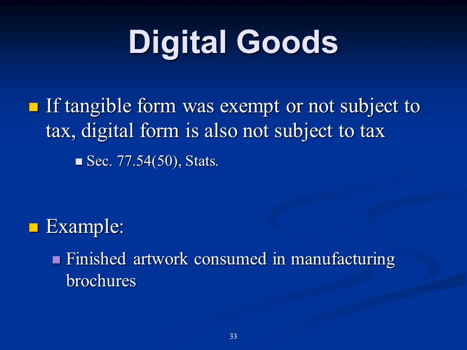 33 Digital Goods If tangible form was exempt or not subject to tax, digital form is also not subject to tax If tangible form was exempt or not subject to tax, digital form is also not subject to tax Sec.