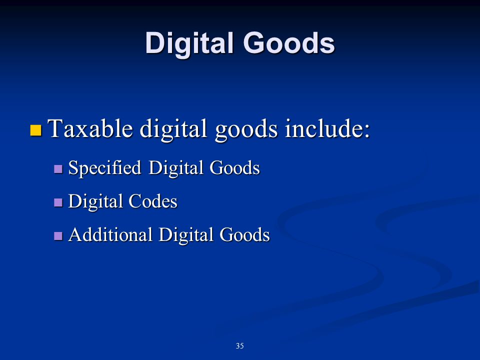 35 Digital Goods Taxable digital goods include: Taxable digital goods include: Specified Digital Goods Specified Digital Goods Digital Codes Digital Codes Additional Digital Goods Additional Digital Goods