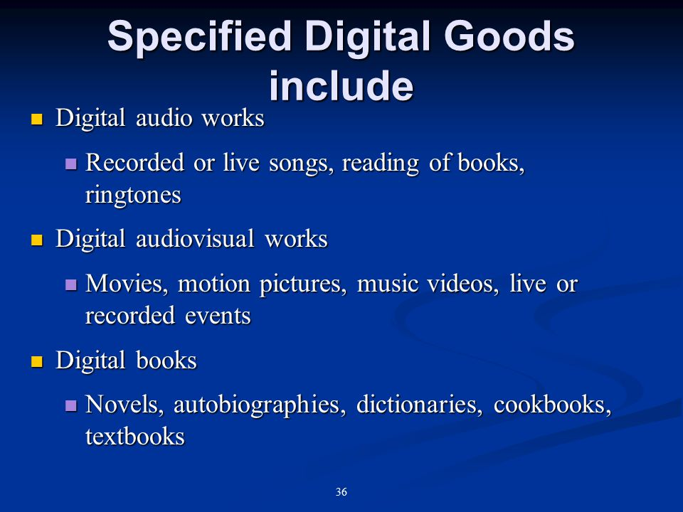 36 Specified Digital Goods include Digital audio works Digital audio works Recorded or live songs, reading of books, ringtones Recorded or live songs, reading of books, ringtones Digital audiovisual works Digital audiovisual works Movies, motion pictures, music videos, live or recorded events Movies, motion pictures, music videos, live or recorded events Digital books Digital books Novels, autobiographies, dictionaries, cookbooks, textbooks Novels, autobiographies, dictionaries, cookbooks, textbooks