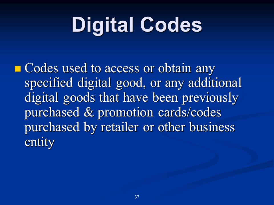 37 Digital Codes Codes used to access or obtain any specified digital good, or any additional digital goods that have been previously purchased & promotion cards/codes purchased by retailer or other business entity Codes used to access or obtain any specified digital good, or any additional digital goods that have been previously purchased & promotion cards/codes purchased by retailer or other business entity