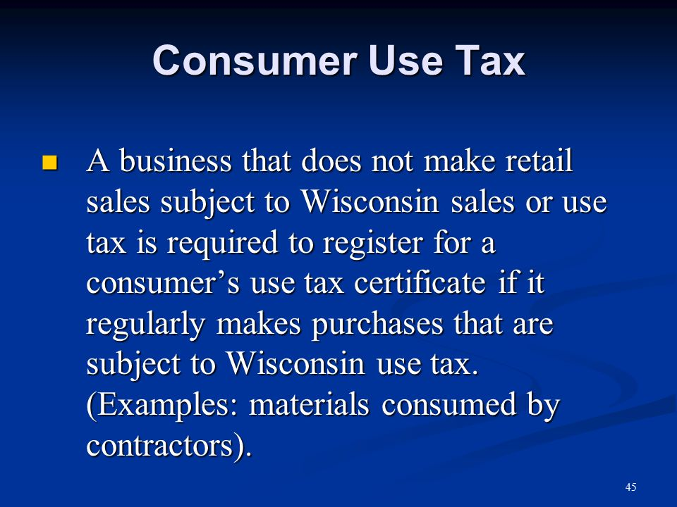 Consumer Use Tax A business that does not make retail sales subject to Wisconsin sales or use tax is required to register for a consumer's use tax certificate if it regularly makes purchases that are subject to Wisconsin use tax.