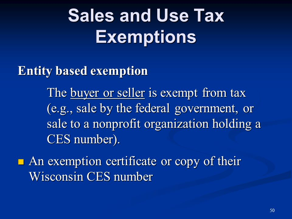 Sales and Use Tax Exemptions Entity based exemption The buyer or seller is exempt from tax (e.g., sale by the federal government, or sale to a nonprofit organization holding a CES number).