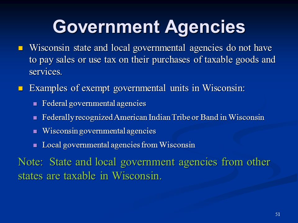 Government Agencies Wisconsin state and local governmental agencies do not have to pay sales or use tax on their purchases of taxable goods and services.
