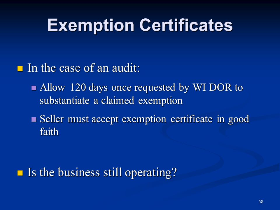 Exemption Certificates In the case of an audit: In the case of an audit: Allow 120 days once requested by WI DOR to substantiate a claimed exemption Allow 120 days once requested by WI DOR to substantiate a claimed exemption Seller must accept exemption certificate in good faith Seller must accept exemption certificate in good faith Is the business still operating.
