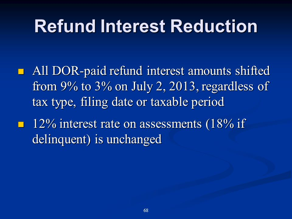 Refund Interest Reduction All DOR-paid refund interest amounts shifted from 9% to 3% on July 2, 2013, regardless of tax type, filing date or taxable period All DOR-paid refund interest amounts shifted from 9% to 3% on July 2, 2013, regardless of tax type, filing date or taxable period 12% interest rate on assessments (18% if delinquent) is unchanged 12% interest rate on assessments (18% if delinquent) is unchanged 68