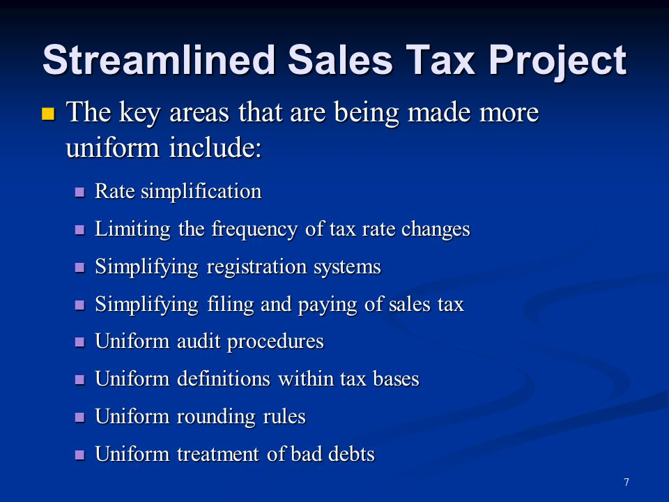 Streamlined Sales Tax Project The key areas that are being made more uniform include: The key areas that are being made more uniform include: Rate simplification Rate simplification Limiting the frequency of tax rate changes Limiting the frequency of tax rate changes Simplifying registration systems Simplifying registration systems Simplifying filing and paying of sales tax Simplifying filing and paying of sales tax Uniform audit procedures Uniform audit procedures Uniform definitions within tax bases Uniform definitions within tax bases Uniform rounding rules Uniform rounding rules Uniform treatment of bad debts Uniform treatment of bad debts 7