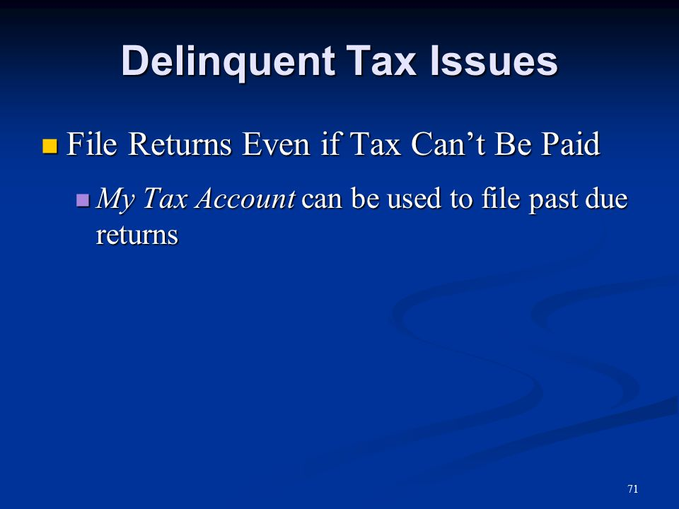 71 Delinquent Tax Issues File Returns Even if Tax Can't Be Paid File Returns Even if Tax Can't Be Paid My Tax Account can be used to file past due returns My Tax Account can be used to file past due returns