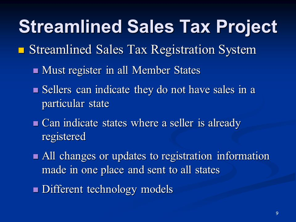Streamlined Sales Tax Project Streamlined Sales Tax Registration System Streamlined Sales Tax Registration System Must register in all Member States Must register in all Member States Sellers can indicate they do not have sales in a particular state Sellers can indicate they do not have sales in a particular state Can indicate states where a seller is already registered Can indicate states where a seller is already registered All changes or updates to registration information made in one place and sent to all states All changes or updates to registration information made in one place and sent to all states Different technology models Different technology models 9