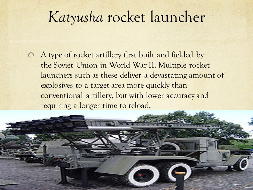 Katyusha rocket launcher A type of rocket artillery first built and fielded by the Soviet Union in World War II.