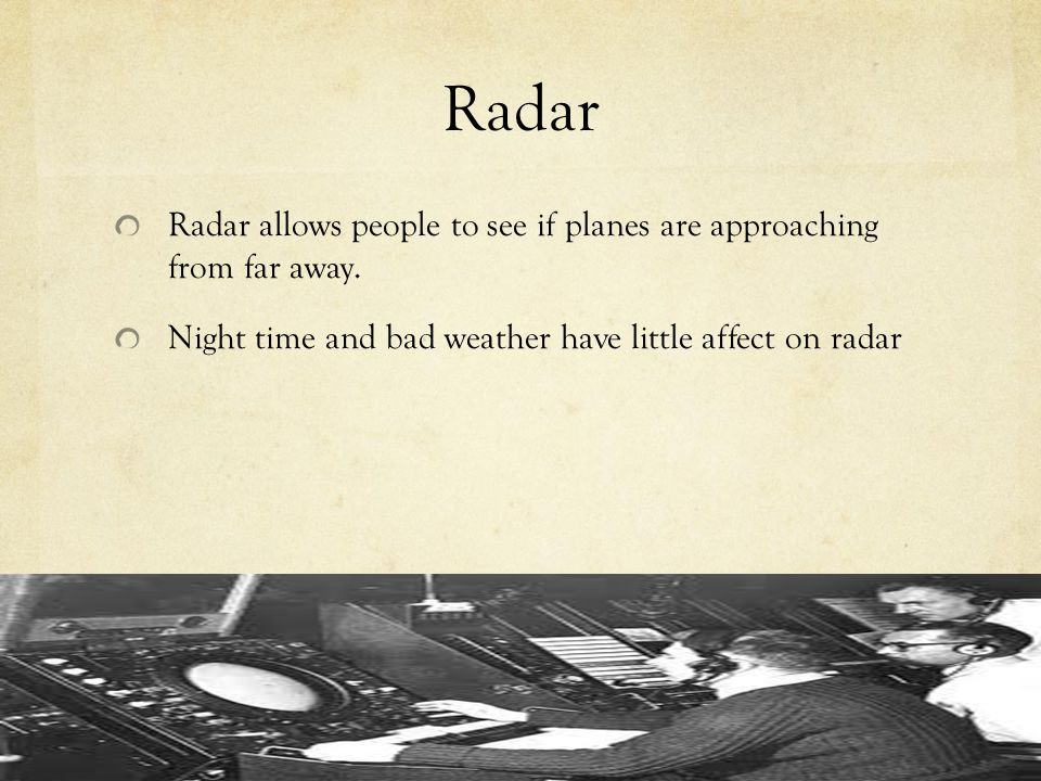 Radar Radar allows people to see if planes are approaching from far away.