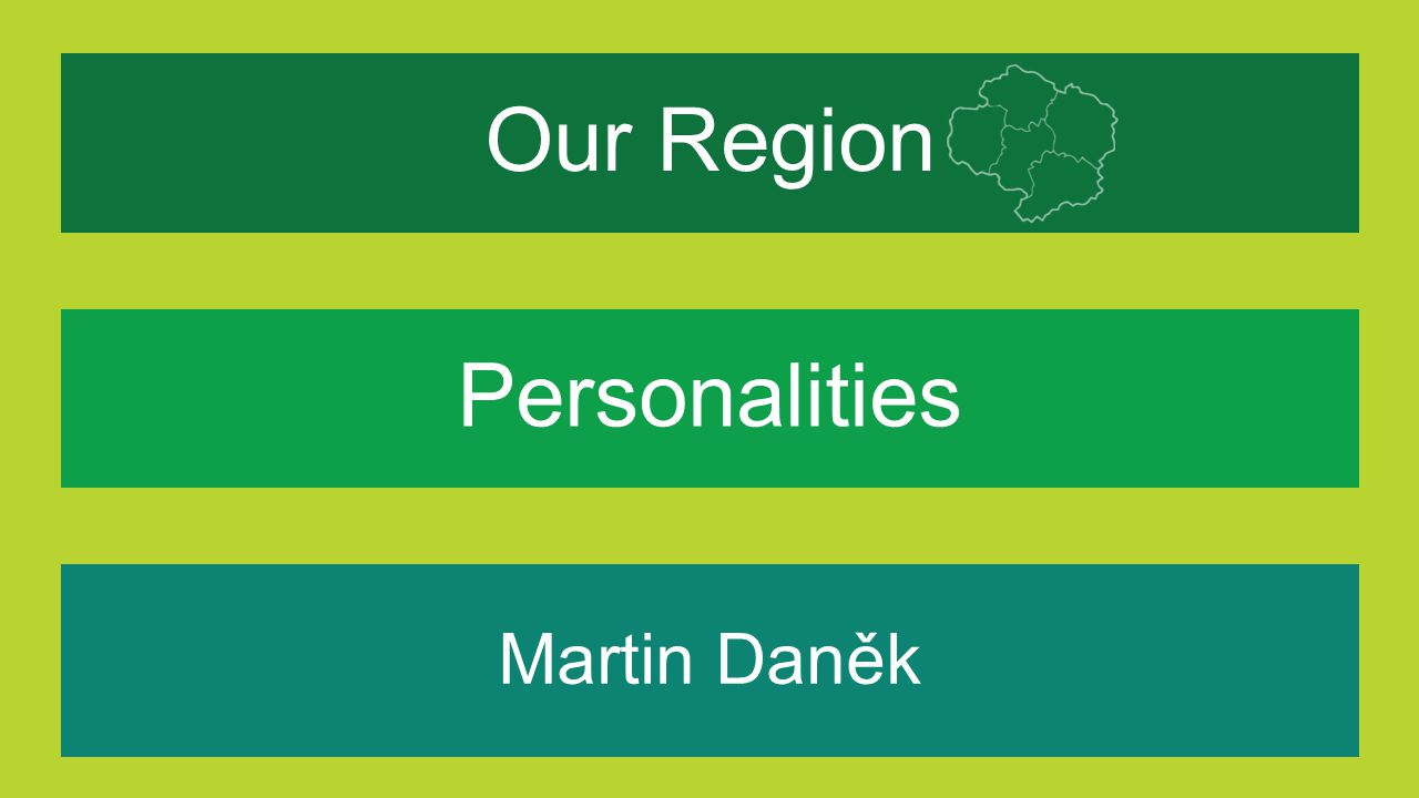 Our Region Martin Daněk What makes our region special for me? Personalities