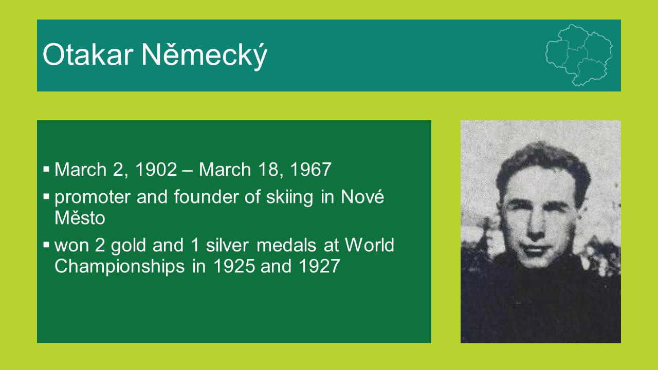 Otakar Německý  March 2, 1902 – March 18, 1967  promoter and founder of skiing in Nové Město  won 2 gold and 1 silver medals at World Championships