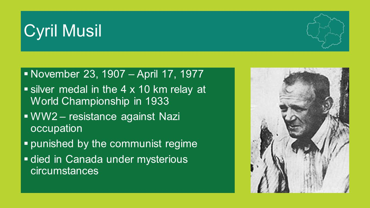 Cyril Musil  November 23, 1907 – April 17, 1977  silver medal in the 4 x 10 km relay at World Championship in 1933  WW2 – resistance against Nazi o