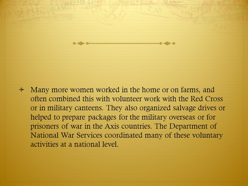  Many more women worked in the home or on farms, and often combined this with volunteer work with the Red Cross or in military canteens.