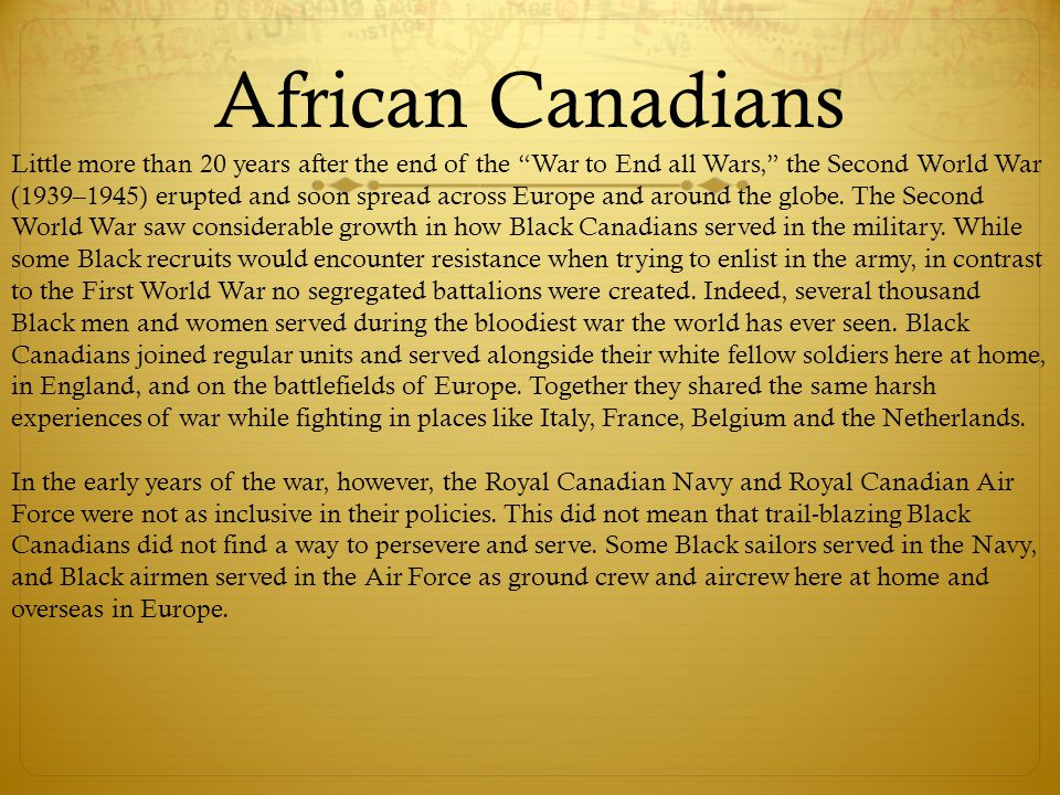 African Canadians Little more than 20 years after the end of the War to End all Wars, the Second World War (1939–1945) erupted and soon spread across Europe and around the globe.