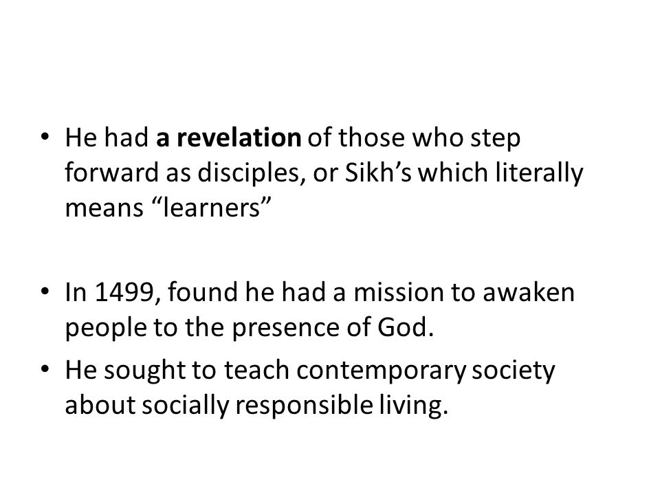 "He had a revelation of those who step forward as disciples, or Sikh's which literally means ""learners"" In 1499, found he had a mission to awaken peopl"