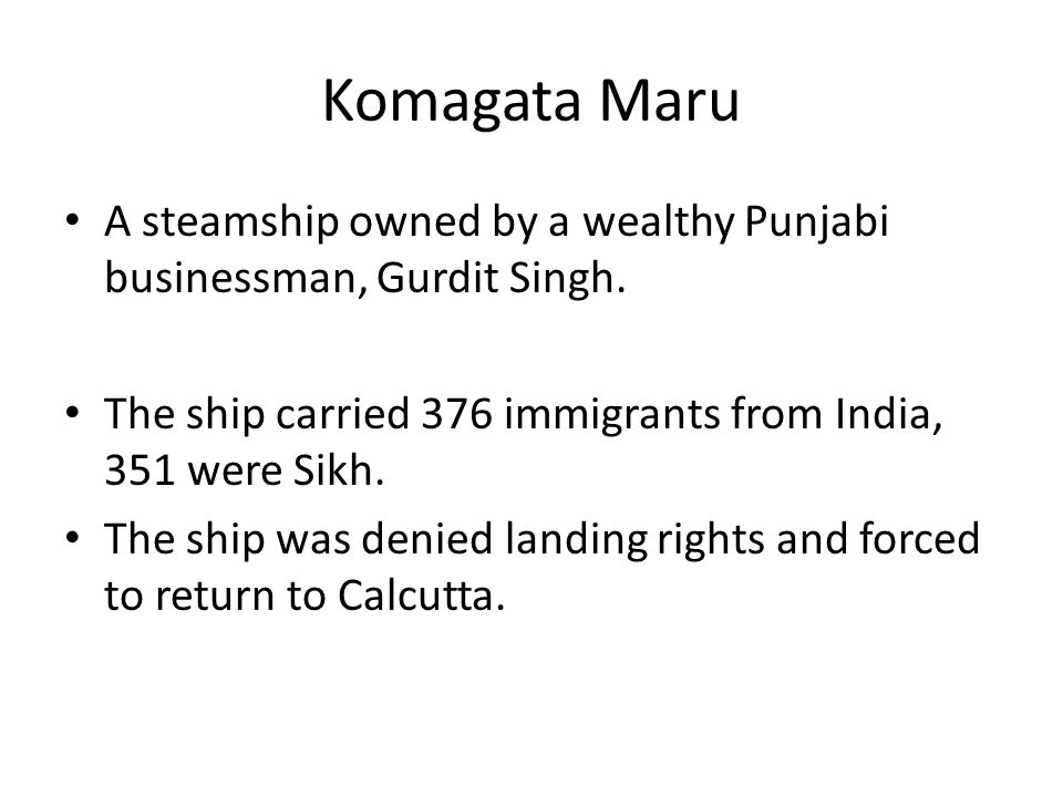 Komagata Maru A steamship owned by a wealthy Punjabi businessman, Gurdit Singh. The ship carried 376 immigrants from India, 351 were Sikh. The ship wa