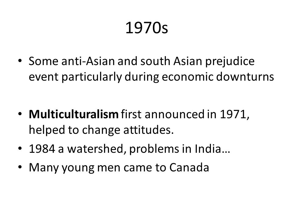 1970s Some anti-Asian and south Asian prejudice event particularly during economic downturns Multiculturalism first announced in 1971, helped to change attitudes.