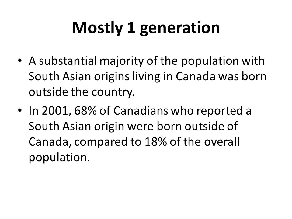 Mostly 1 generation A substantial majority of the population with South Asian origins living in Canada was born outside the country.
