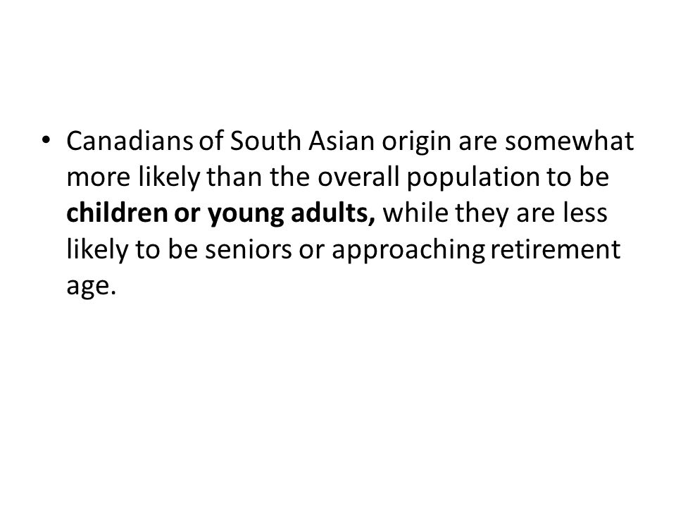 Canadians of South Asian origin are somewhat more likely than the overall population to be children or young adults, while they are less likely to be seniors or approaching retirement age.