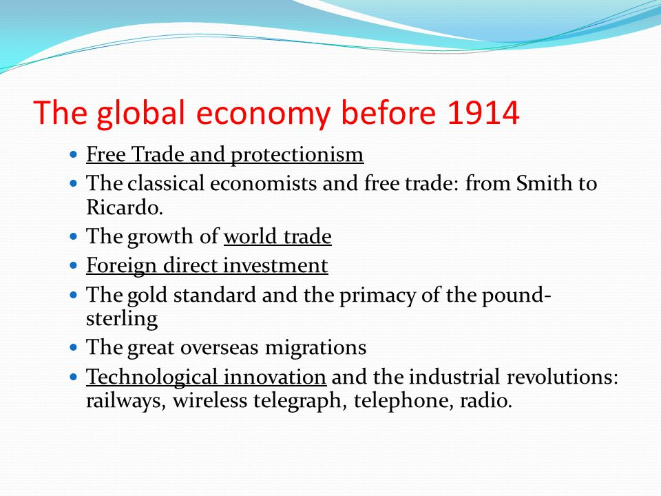 The global economy before 1914 Free Trade and protectionism The classical economists and free trade: from Smith to Ricardo. The growth of world trade