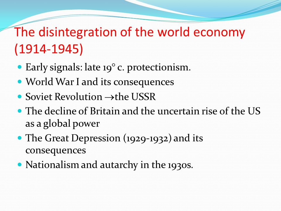 The disintegration of the world economy (1914-1945) Early signals: late 19° c. protectionism. World War I and its consequences Soviet Revolution  the