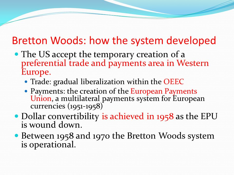 Bretton Woods: how the system developed The US accept the temporary creation of a preferential trade and payments area in Western Europe. Trade: gradu