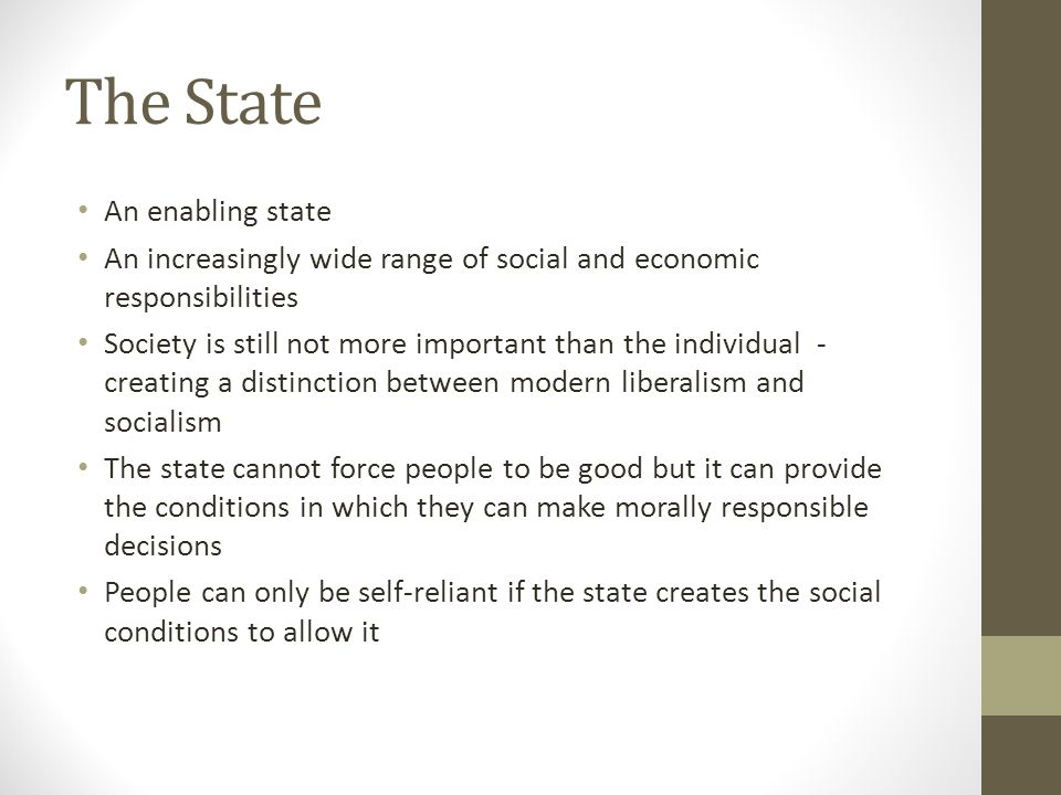 The State An enabling state An increasingly wide range of social and economic responsibilities Society is still not more important than the individual