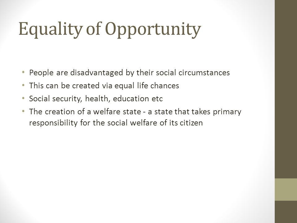 Equality of Opportunity People are disadvantaged by their social circumstances This can be created via equal life chances Social security, health, edu
