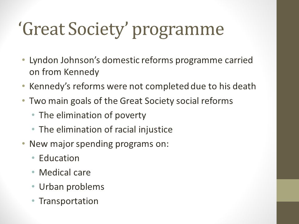 'Great Society' programme Lyndon Johnson's domestic reforms programme carried on from Kennedy Kennedy's reforms were not completed due to his death Tw